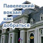 Как добраться от и до Павелецкого вокзала