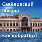 Как добраться от и до Савёловского вокзала
